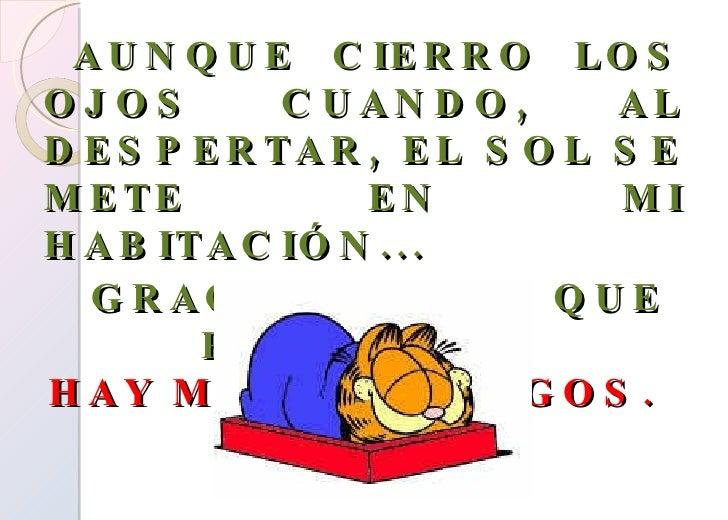 <ul><li>AUNQUE CIERRO LOS OJOS CUANDO, AL DESPERTAR, EL SOL SE METE EN MI HABITACIÓN... </li></ul><ul><li>GRACIAS A DIOS Q...