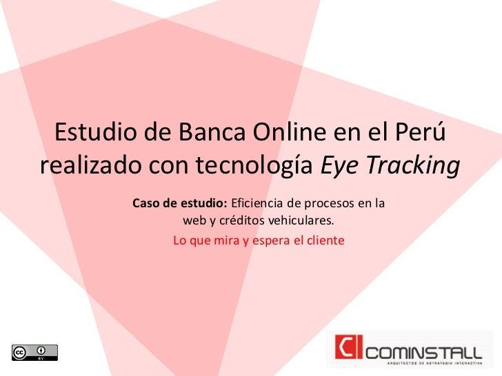 Estudio de Banca Online en el Perúrealizado con tecnología Eye Tracking        Caso de estudio: Eficiencia de procesos en ...