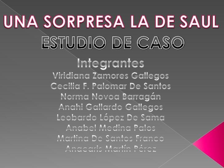 UNA SORPRESA LA DE SAUL<br />ESTUDIO DE CASO<br />Integrantes<br />Viridiana Zamores Gallegos<br />Cecilia F. Palomar De S...