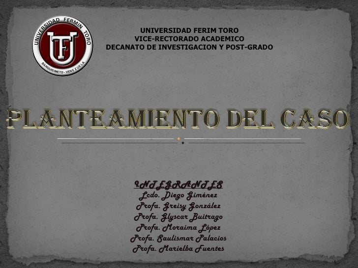 UNIVERSIDAD FERIM TORO      VICE-RECTORADO ACADEMICODECANATO DE INVESTIGACION Y POST-GRADO     INTEGRANTES       Lcdo. Die...