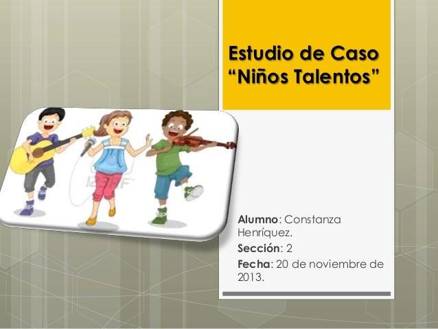 """Estudio de Caso """"Niños Talentos""""  Alumno: Constanza Henríquez. Sección: 2 Fecha: 20 de noviembre de 2013."""