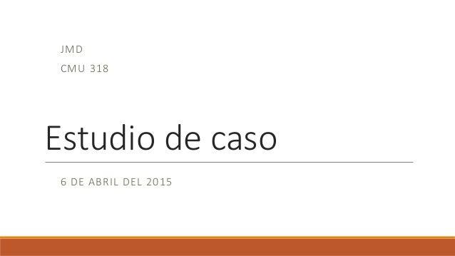 Estudio de caso JMD CMU 318 6 DE ABRIL DEL 2015