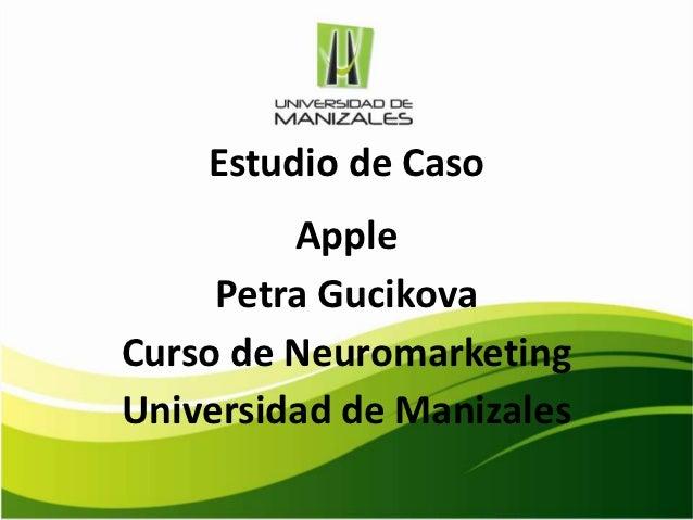 Estudio de Caso         Apple     Petra GucikovaCurso de NeuromarketingUniversidad de Manizales