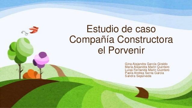 Estudio de casoCompañía Constructora     el Porvenir           Gina Alejandra García Giraldo           Maria Alejandra Mar...