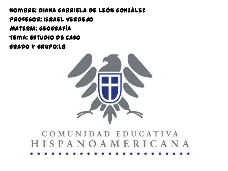 Nombre: diana Gabriela de león GonzálezProfesor: Israel verdejoMateria: geografíaTema: estudio de casoGrado y grupo:1.B