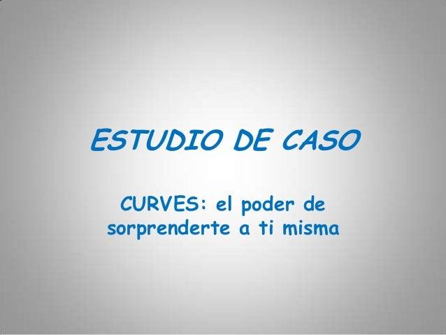 ESTUDIO DE CASO  CURVES: el poder de sorprenderte a ti misma