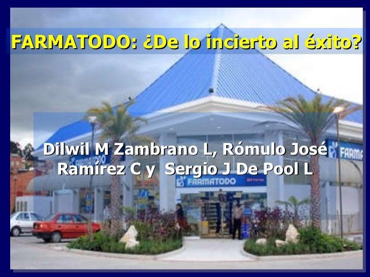 Dilwil M Zambrano L, Rómulo José Ramírez C y  Sergio J De Pool L FARMATODO: ¿De lo incierto al éxito?