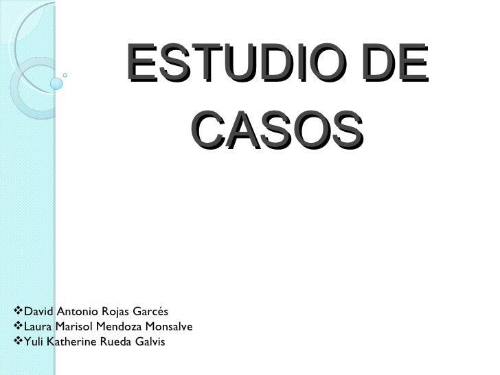 ESTUDIO   DE   CASOS <ul><li>David Antonio Rojas Garcés </li></ul><ul><li>Laura Marisol Mendoza Monsalve </li></ul><ul><li...