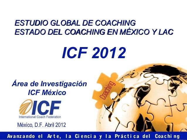 ESTUDIO GLOBAL DE COACHING   ESTADO DEL COACHING EN MÉXICO Y LAC                        ICF 2012 Área de Investigación    ...