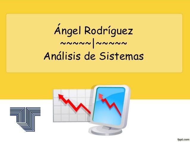 Ángel Rodríguez   ~~~~~ ~~~~~Análisis de Sistemas