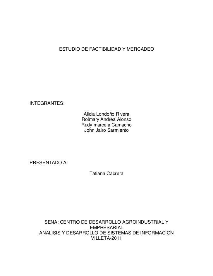 ESTUDIO DE FACTIBILIDAD Y MERCADEO<br />INTEGRANTES:<br />Alicia Londoño Rivera<br />Rolmary Andrea Alonso<br />Rudy marce...