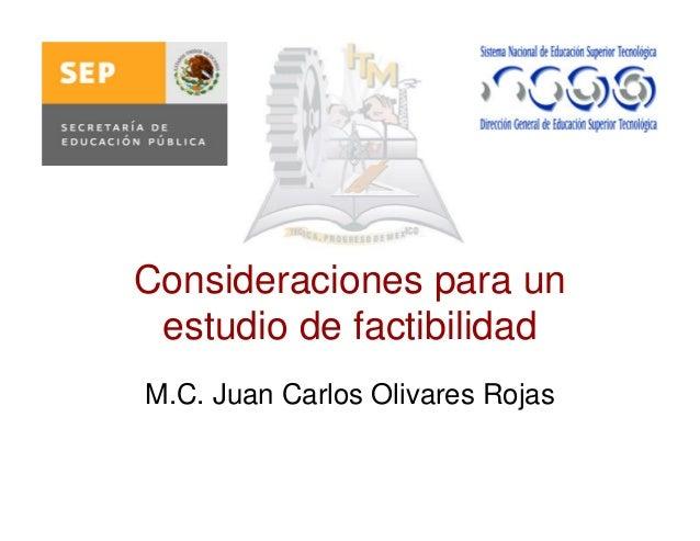 Consideraciones para un estudio de factibilidad M.C. Juan Carlos Olivares Rojas