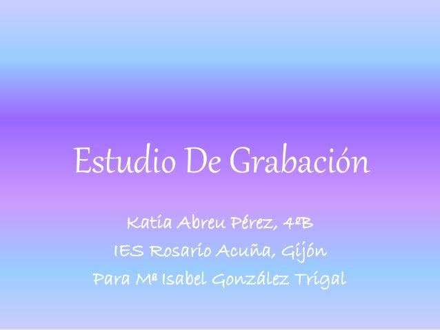 Estudio De Grabación Katia Abreu Pérez, 4ºB IES Rosario Acuña, Gijón Para Mª Isabel González Trigal