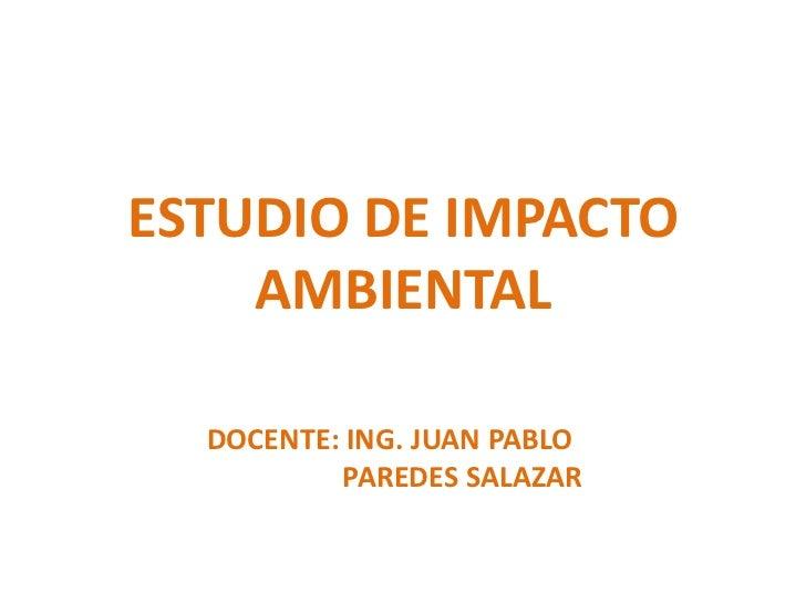 ESTUDIO DE IMPACTO    AMBIENTAL  DOCENTE: ING. JUAN PABLO          PAREDES SALAZAR