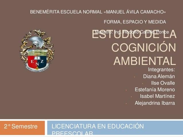 ESTUDIO DE LA COGNICIÓN AMBIENTAL Integrantes: • Diana Alemán • Ilse Ovalle • Estefanía Moreno • Isabel Martínez • Alejand...