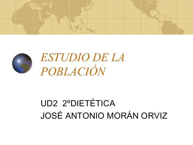 ESTUDIO DE LA POBLACIÓN UD2 2ºDIETÉTICA JOSÉ ANTONIO MORÁN ORVIZ