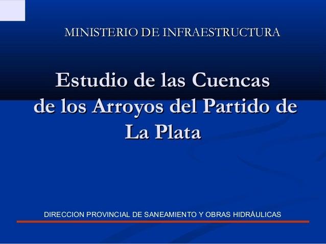 MINISTERIO DE INFRAESTRUCTURA  Estudio de las Cuencasde los Arroyos del Partido de          La Plata DIRECCION PROVINCIAL ...