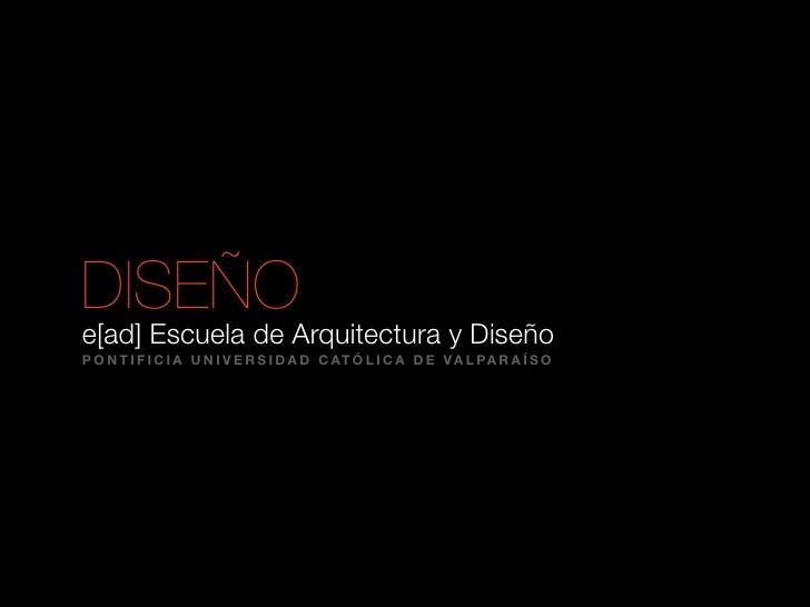 DISEÑO e[ad] Escuela de Arquitectura y Diseño P O N T I F I C I A U N I V E R S I D A D C AT Ó L I C A D E V A L PA R A Í ...