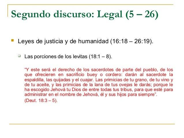 Segundo discurso: Legal (5 – 26)   Leyes de justicia y de humanidad (16:18 – 26:19).       Las porciones de los levitas ...