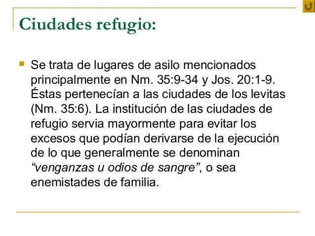 Ciudades refugio:   Se trata de lugares de asilo mencionados    principalmente en Nm. 35:9-34 y Jos. 20:1-9.    Éstas per...