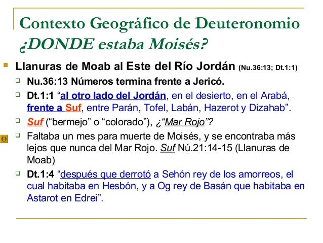 Contexto Geográfico de Deuteronomio    ¿DONDE estaba Moisés?   Llanuras de Moab al Este del Río Jordán (Nu.36:13; Dt.1:1)...
