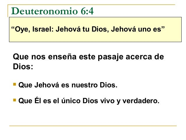 """Deuteronomio 6:4""""Oye, Israel: Jehová tu Dios, Jehová uno es""""Que nos enseña este pasaje acerca deDios:   Que Jehová es nue..."""