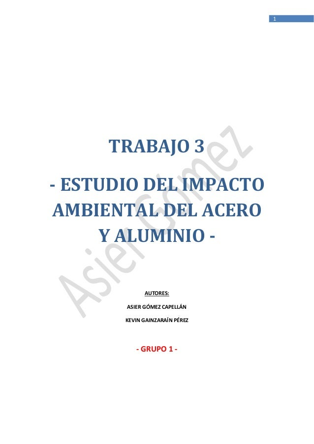 1  TRABAJO 3 - ESTUDIO DEL IMPACTO AMBIENTAL DEL ACERO Y ALUMINIO AUTORES: ASIER GÓMEZ CAPELLÁN KEVIN GAINZARAÍN PÉREZ  - ...