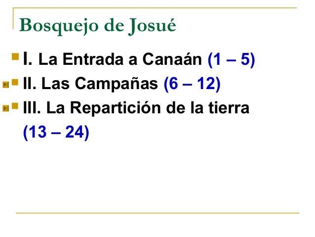 Bosquejo de Josué I. La Entrada a Canaán (1 – 5) II. Las Campañas (6 – 12) III. La Repartición de la tierra  (13 – 24)