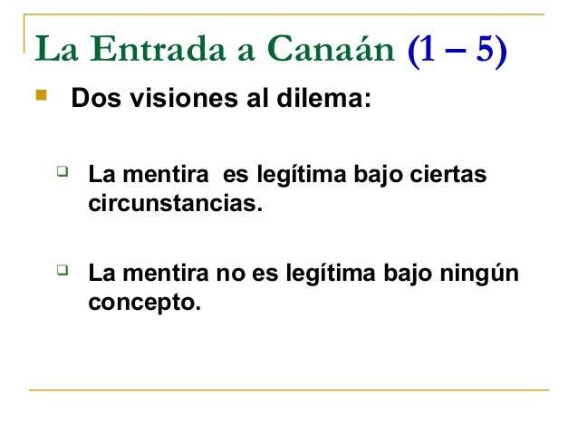 La Entrada a Canaán (1 – 5)       Dos visiones al dilema:        La mentira es legítima bajo ciertas         circunstanc...