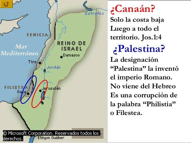 """¿Canaán?Solo la costa bajaLuego a todo elterritorio. Jos.1:4¿Palestina?La designación""""Palestina"""" la inventóel imperio Roma..."""