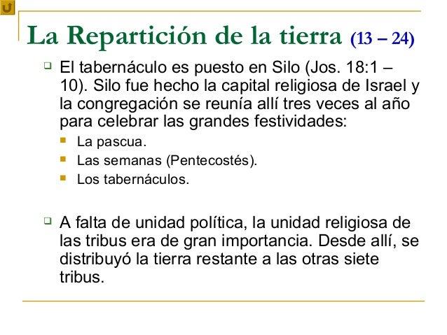 La Repartición de la tierra (13 – 24)    El tabernáculo es puesto en Silo (Jos. 18:1 –     10). Silo fue hecho la capital...