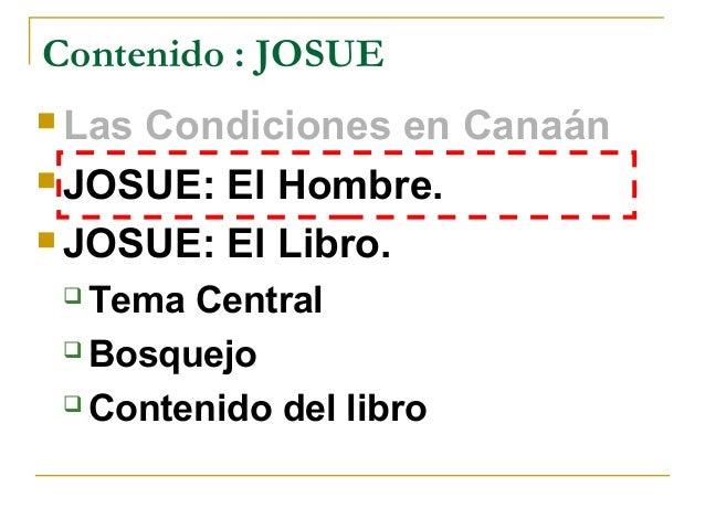 Contenido : JOSUE LasCondiciones en Canaán JOSUE: El Hombre. JOSUE: El Libro.  Tema Central  Bosquejo  Contenido del...