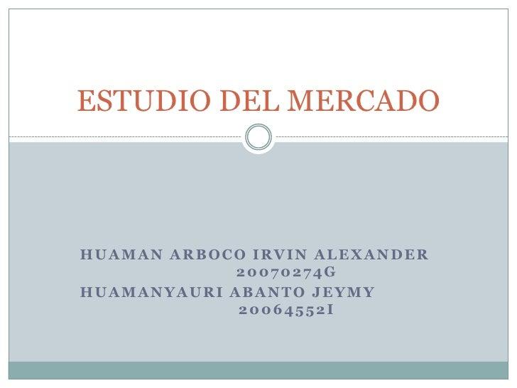 HUAMAN ARBOCO IRVIN ALEXANDER20070274G<br />HUAMANYAURI ABANTO JEYMY   20064552I<br />ESTUDIO DEL MERCADO<br />