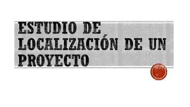 ESTUDIO DE LOCALIZACIÓN CARLOS MASSUH VILLAVICENCIO ▪El objetivo del Estudio de la Localización de un proyecto es analizar...