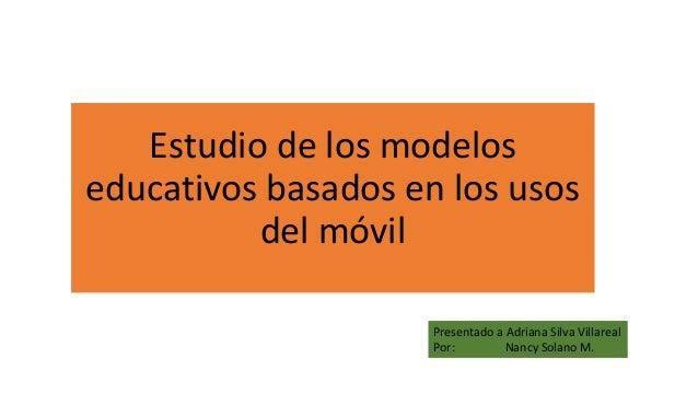 Estudio de los modelos educativos basados en los usos del móvil Presentado a Adriana Silva Villareal Por: Nancy Solano M.