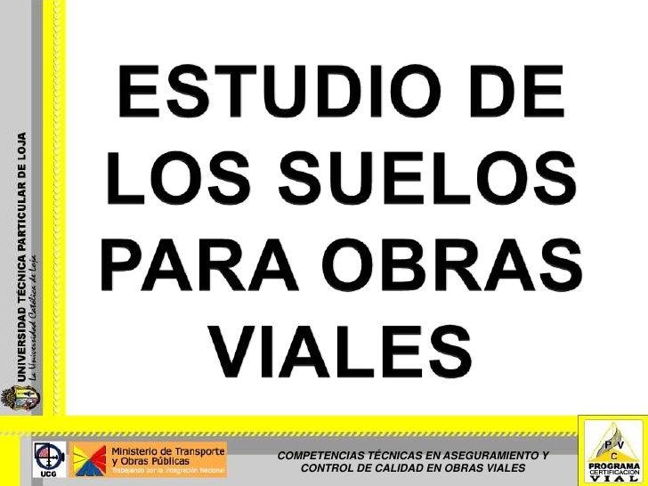 ESTUDIO DE LOS SUELOS PARA OBRAS VIALES<br />COMPETENCIAS TÉCNICAS EN ASEGURAMIENTO Y CONTROL DE CALIDAD EN OBRAS VIALES<b...