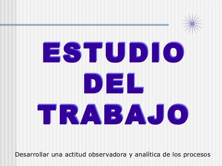 ESTUDIO DEL TRABAJO ESTUDIO DEL TRABAJO Desarrollar una actitud observadora y analítica de los procesos