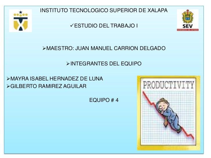 INSTITUTO TECNOLOGICO SUPERIOR DE XALAPA                   ESTUDIO DEL TRABAJO I           MAESTRO: JUAN MANUEL CARRION ...