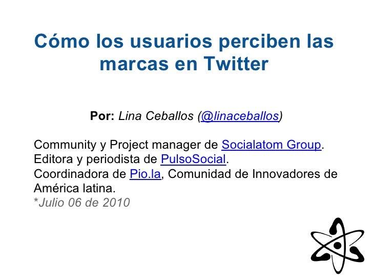 Cómo los usuarios perciben las       marcas en Twitter           Por: Lina Ceballos (@linaceballos)  Community y Project m...