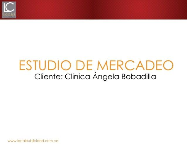 www.localpublicidad.com.coESTUDIO DE MERCADEOCliente: Clinica Ángela Bobadilla