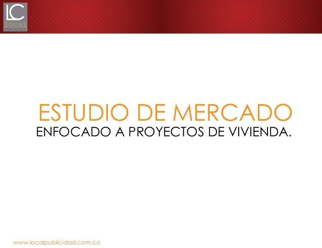 ESTUDIO DE MERCADO  ENFOCADO A PROYECTOS DE VIVIENDA.  www.localpublicidad.com.co