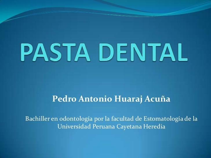 PASTA DENTAL<br />Pedro Antonio Huaraj Acuña<br />Bachiller en odontología por la facultad de Estomatología de la Universi...