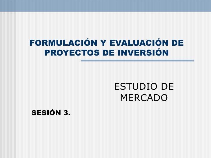 FORMULACIÓN Y EVALUACIÓN DE PROYECTOS DE INVERSIÓN ESTUDIO DE MERCADO SESIÓN 3.