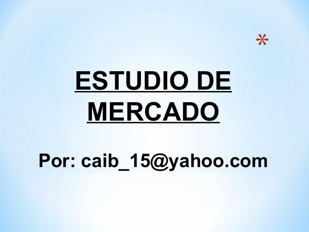ESTUDIO DE MERCADO Por: caib_15@yahoo.com