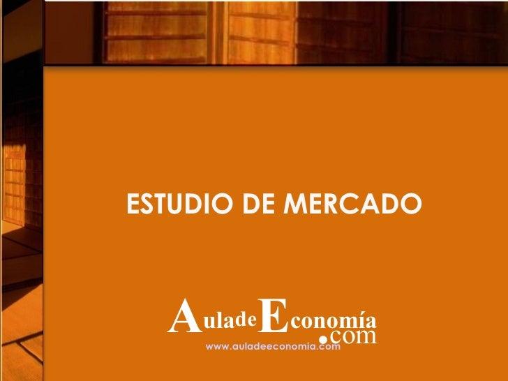 ESTUDIO DE MERCADO www.auladeeconomia.com   A ula de E conomía . com