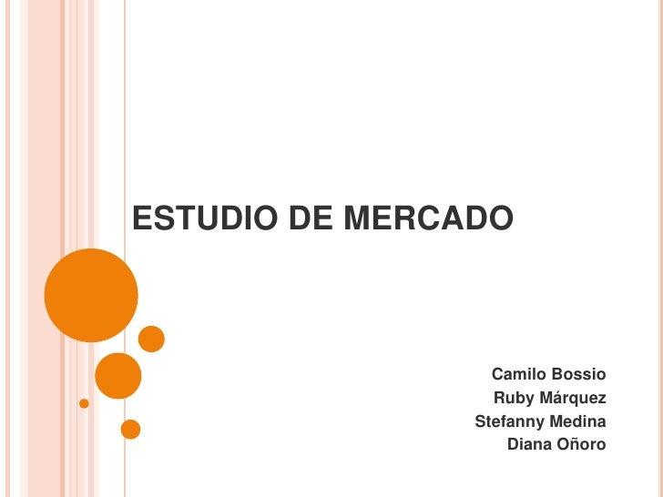 ESTUDIO DE MERCADO<br />Camilo Bossio<br />Ruby Márquez<br />Stefanny Medina<br />Diana Oñoro<br />