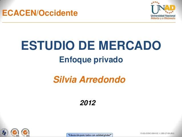 ECACEN/Occidente   ESTUDIO DE MERCADO            Enfoque privado          Silvia Arredondo                        2012    ...