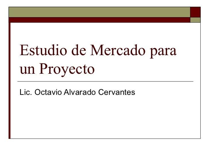 Estudio de Mercado para un Proyecto Lic. Octavio Alvarado Cervantes