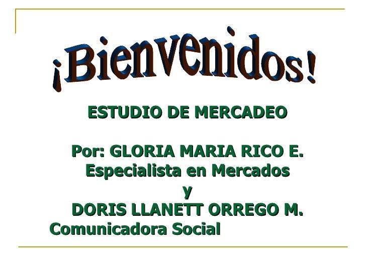 ¡Bienvenidos! ESTUDIO DE MERCADEO  Por: GLORIA MARIA RICO E.  Especialista en Mercados  y  DORIS LLANETT ORREGO M.  Comuni...