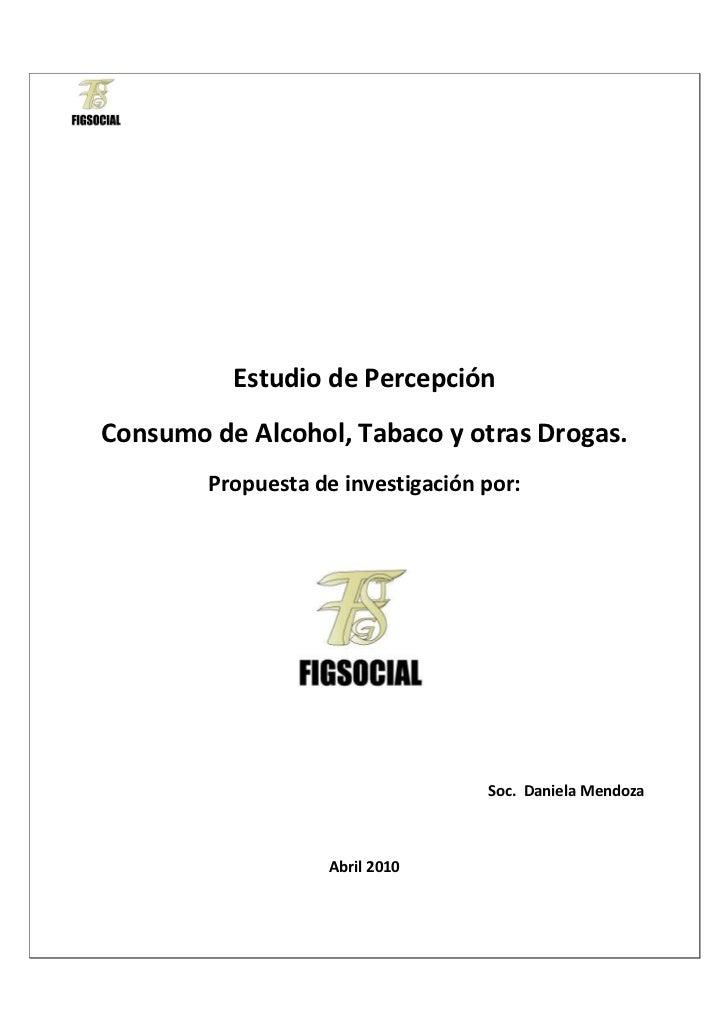 Estudio de PercepciónConsumo de Alcohol, Tabaco y otras Drogas.        Propuesta de investigación por:                    ...